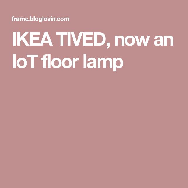 Ikea Tived Now An Iot Floor Lamp Ikea Ikea Hackers Flooring