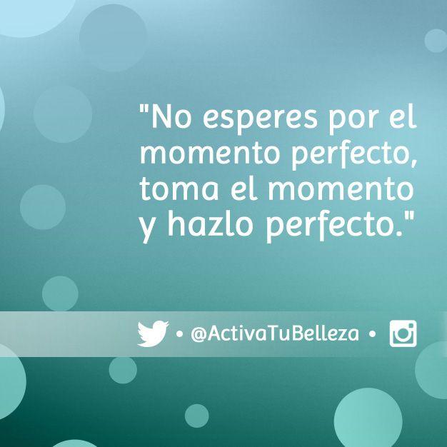 """""""No esperes por el momento perfecto, toma el momento y hazlo perfecto."""""""