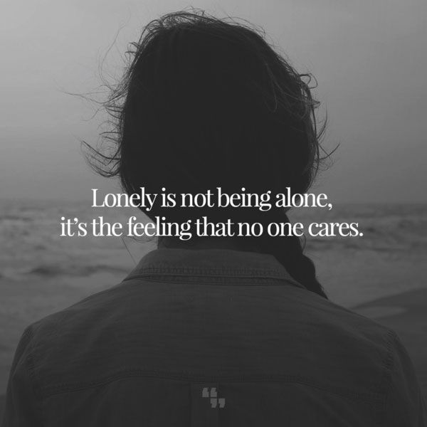 Lonely Is Not Being Alone It Is The Feeling That No One Cares