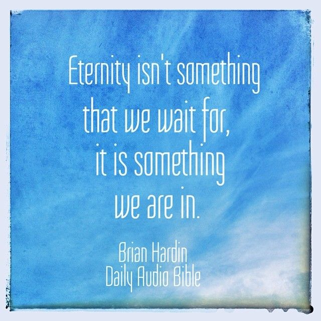 """""""Eternity starts now"""" an awesome quote that Brian Hardin casually seasoned his monologue with at the end of the June 12th reading of the Daily Audio Bible."""