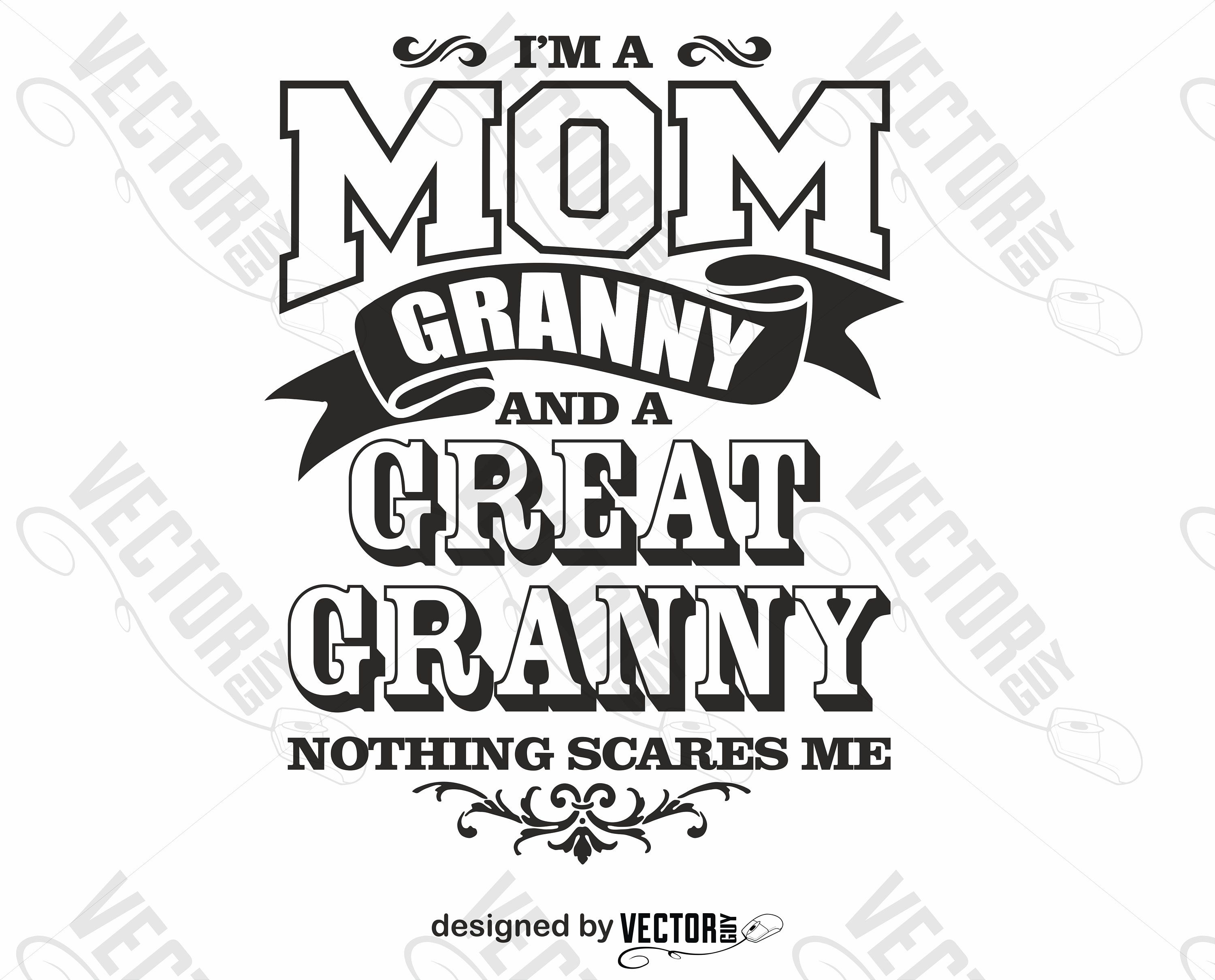 I'm a Mom Granny and a Great Granny Nothing Scares Me