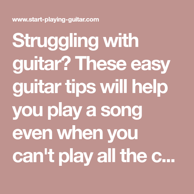 Struggling With Guitar These Easy Guitar Tips Will Help You Play A