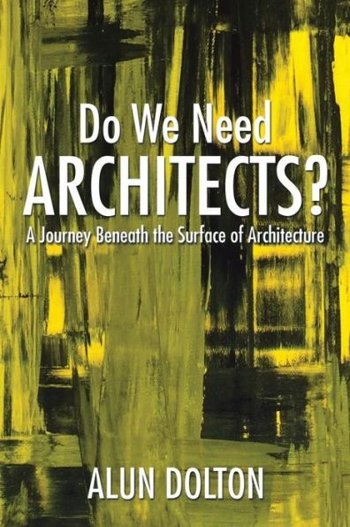 Do We Need Architects?: A Journey Beneath the Surface of Architecture