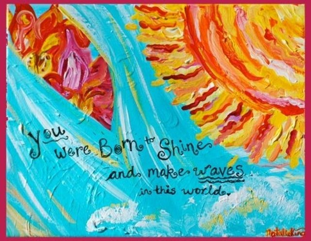 Daily Motivation - You were born to shine and make waves in this world.