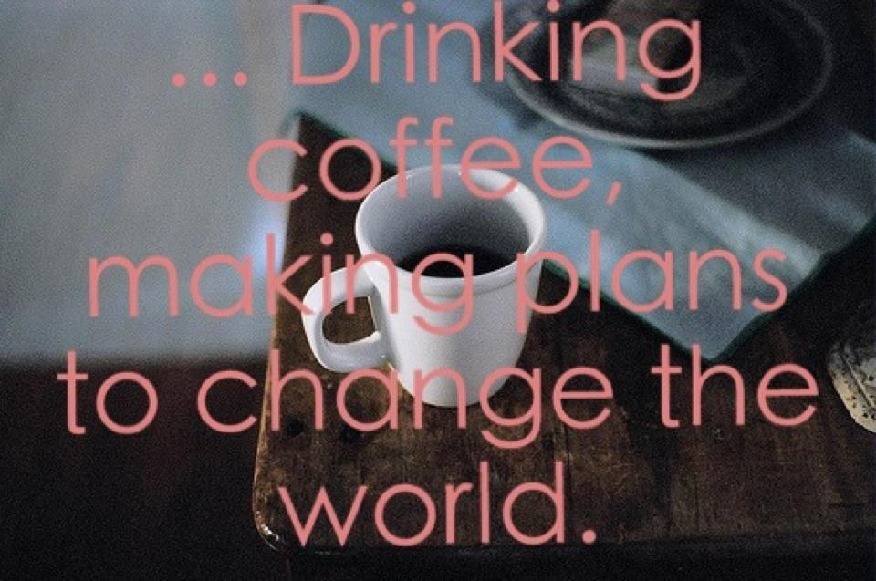 Drinking coffee making plans to change the world