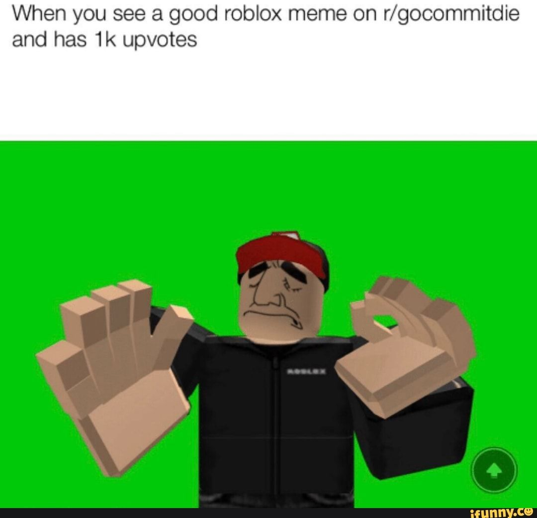 When You See A Good Roblox Meme On R Gocommitdie And Has 1k Upvotes Ifunny Roblox Memes Roblox Memes