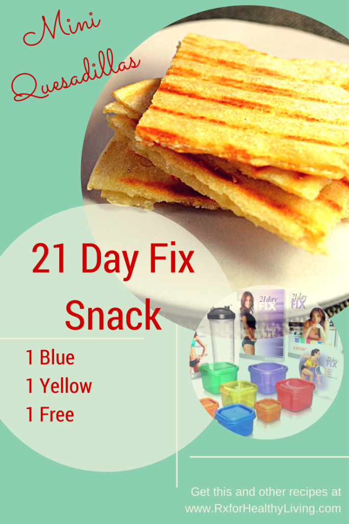 21 Day Fix Snack - mini quesadillas Combine two 4″ corn tortillas, 1 blue container of shredded cheddar, and a spoonful of fresh salsa and grill or microwave to make a quick and easy snack that's both delicious and satisfying.