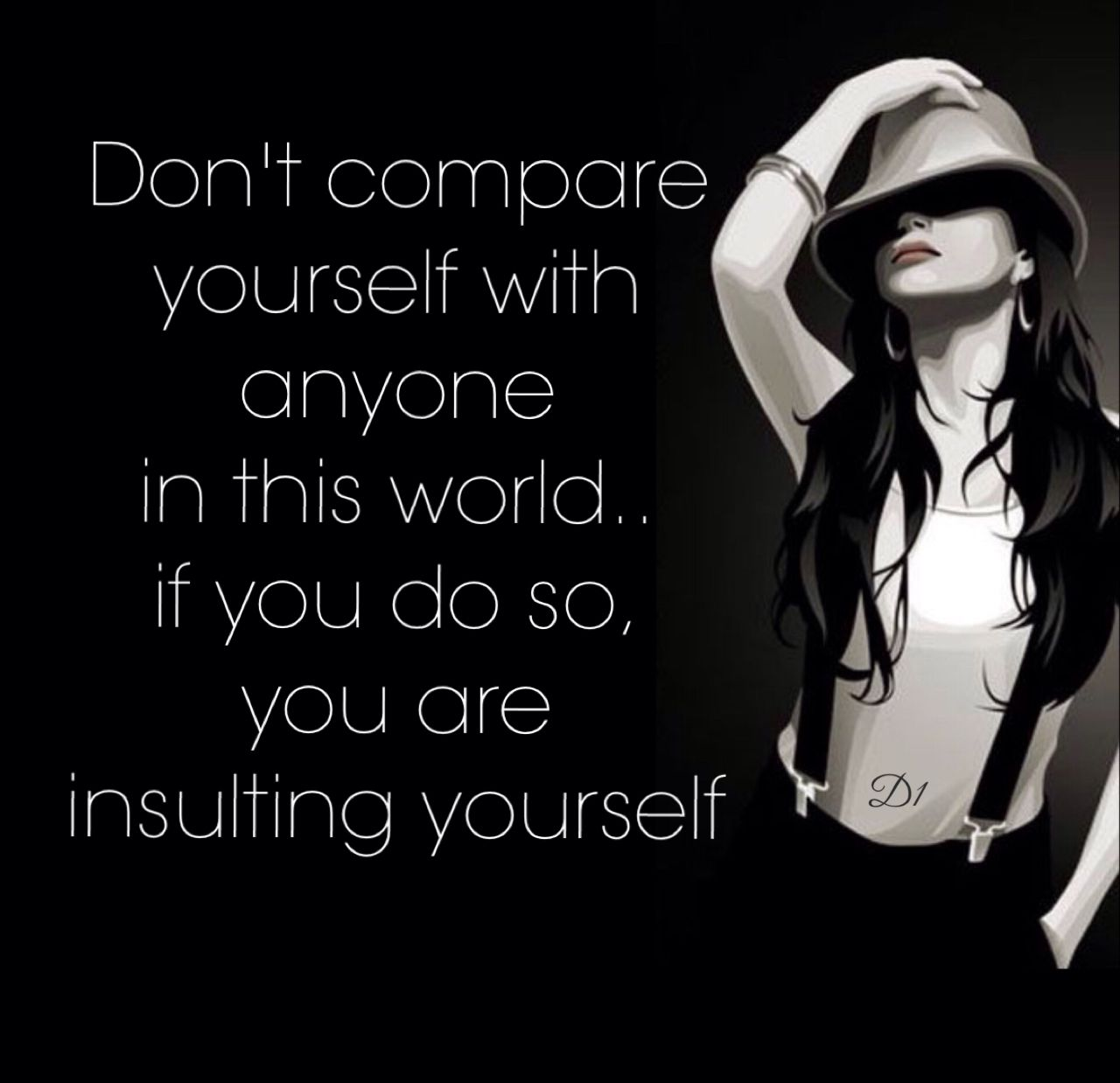 Don T Compare Yourself With Anyone In This World If You Do So You Are Insulting Yourself Dont Compare Wisdom Quotes Funny Quotes