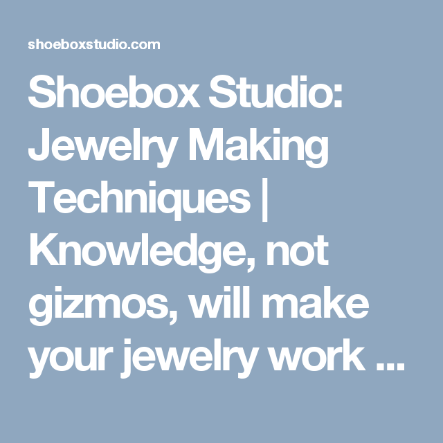 Shoebox Studio:  Jewelry Making Techniques | Knowledge, not gizmos, will make your jewelry work stand out.