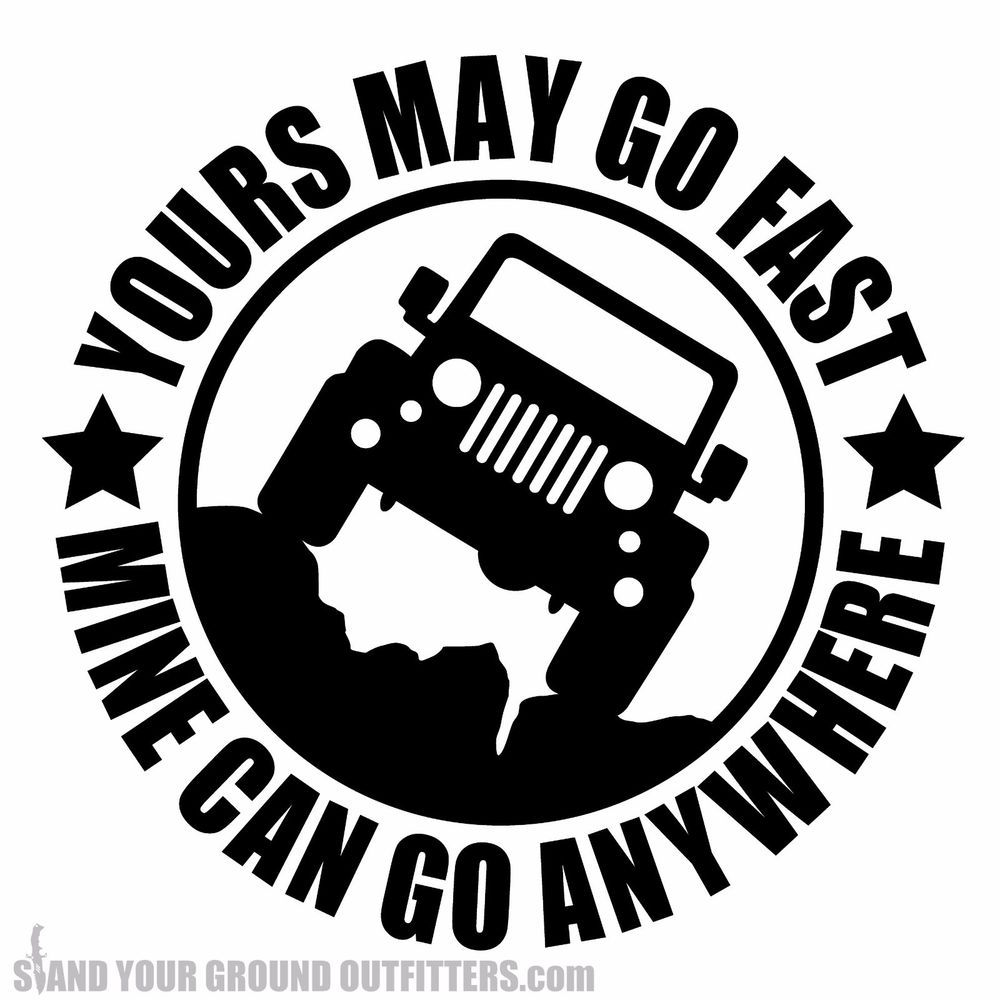 Yours May Go Fast Mine Can Go Anywhere Jeep Wrangler Jk Jku 4x4