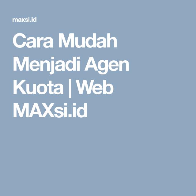 Cara Mudah Menjadi Agen Kuota Web Maxsi Id Kuota Agen Cara