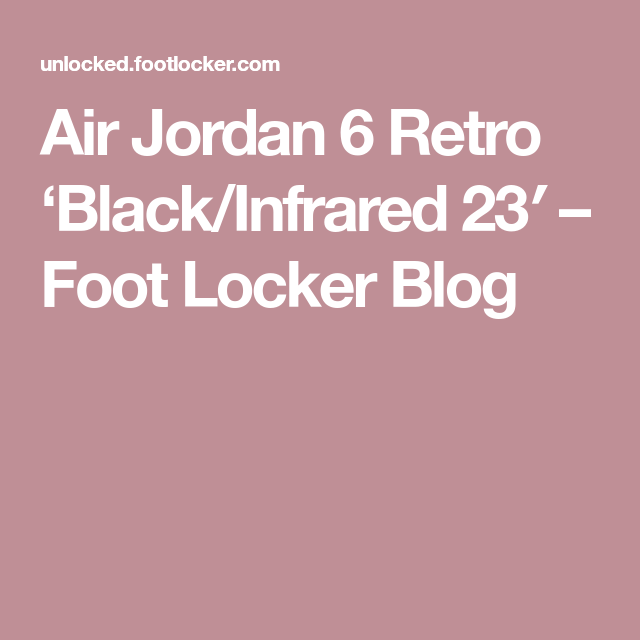 2349a5fdda2 Air Jordan 6 Retro 'Black/Infrared 23′ – Foot Locker Blog | Men's ...