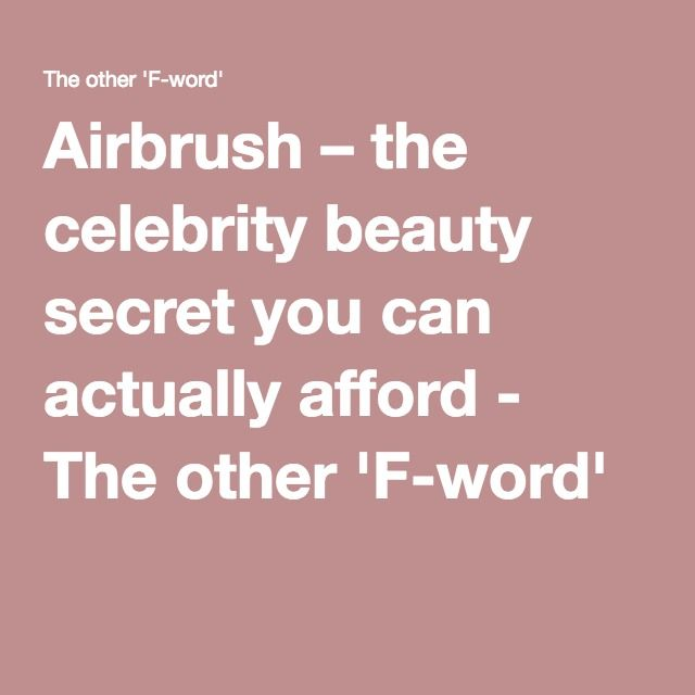 Airbrush – the celebrity beauty secret you can actually afford - The other 'F-word'