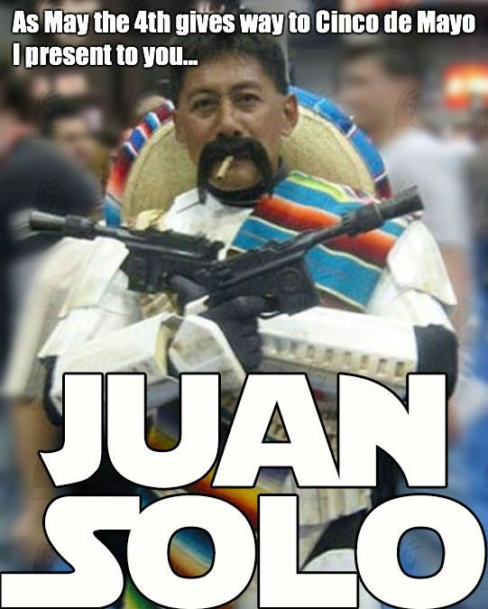 May The 4th Be With You Meme: Juan Solo Cinco De Mayo Meme
