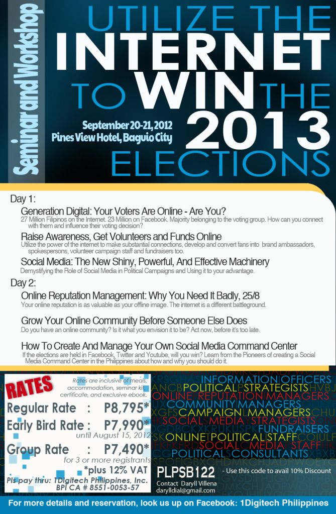 Utilize the INTERNET to WIN the 2013 ELECTIONS  Use Code: PLPSB122 to avail 10% Discount Rate    Seminar and Workshop  Targets: Campaign managers, political consultants, information officers, online political staff, fundraisers, community managers, online reputation managers, social media strategists.