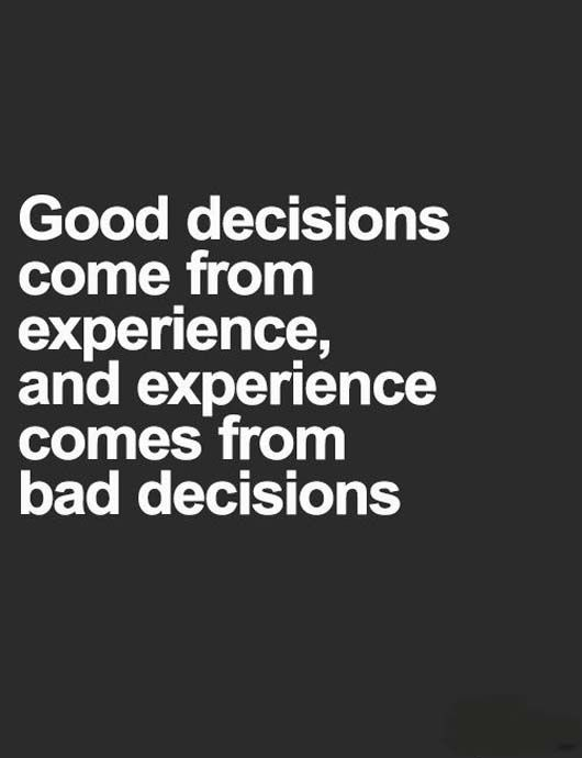 Good Decisions Come From Experience Experience Comes From Bad