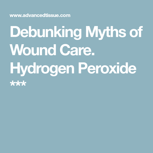 Debunking Myths of Wound Care  Hydrogen Peroxide *** | Resources