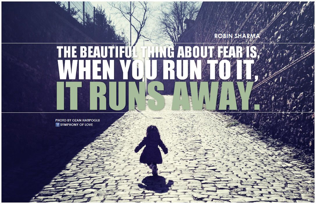 The beautiful thing about fear is, when you run to it, it runs away. - Robin Sharma