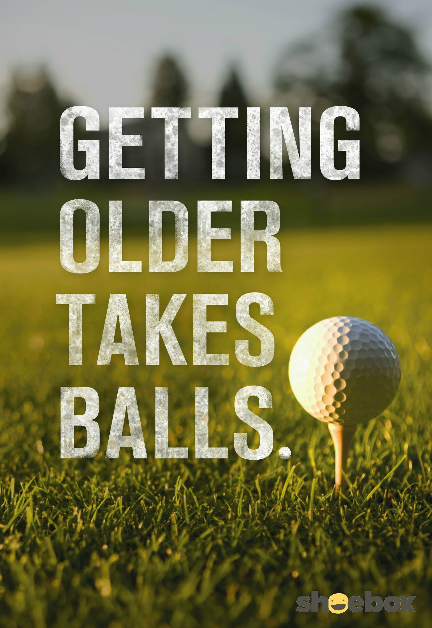 It s true The older one s the bigger the balls necessary