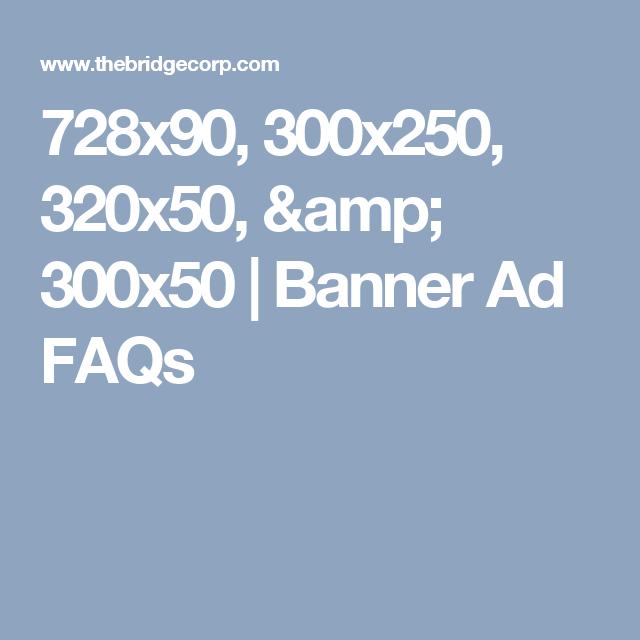 728x90, 300x250, 320x50, & 300x50   Banner Ad FAQs