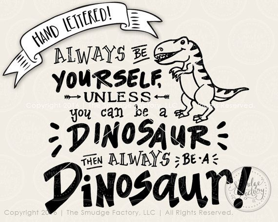 be yourself  unless you can be a dinosaur  then always be
