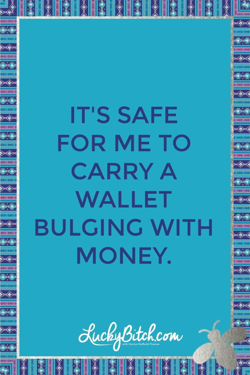 It's safe for me to carry a wallet bulging with money. Read it to yourself and see what comes up for you. You can also pick a card message for you over at www.LuckyBitch.com/card