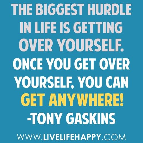 You Get Life Once Quotes: The Biggest Hurdle In Life Is Getting Over Yourself. Once