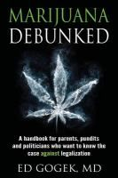 Marijuana debunked : a handbook for parents, pundits and politicians who want to know the case against legalization
