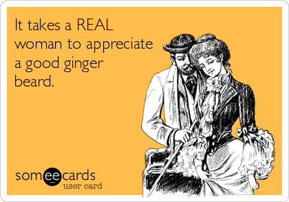 It Takes A Real Woman To Appreciate A Good Ginger Beard Beard Quotes Ginger Beard Beard Memes