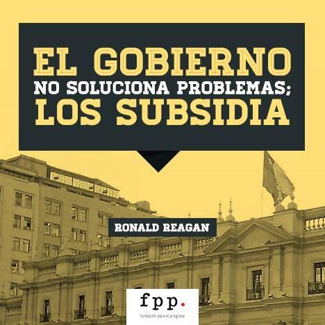 """Ronald Reagan: """"El gobierno no soluciona problemas; los subsidia."""" http://www.fppchile.cl/"""