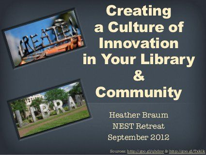 Creating a Culture of Innovation in Your Library and Community (NEST) by Heather Braum, via Slideshare