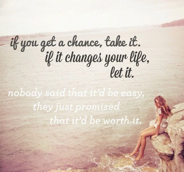 If You Get A Chance Take It If It Changes Your Life Let It