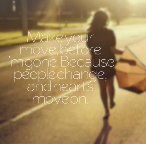 Make Your Move, Before I'm Gone. Because People Change