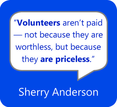 "Image result for who is the author of the statement: Sherry Anderson > Quotes > Quotable Quote ""Volunteers don't get paid, not because they're worthless, but because they're priceless."""