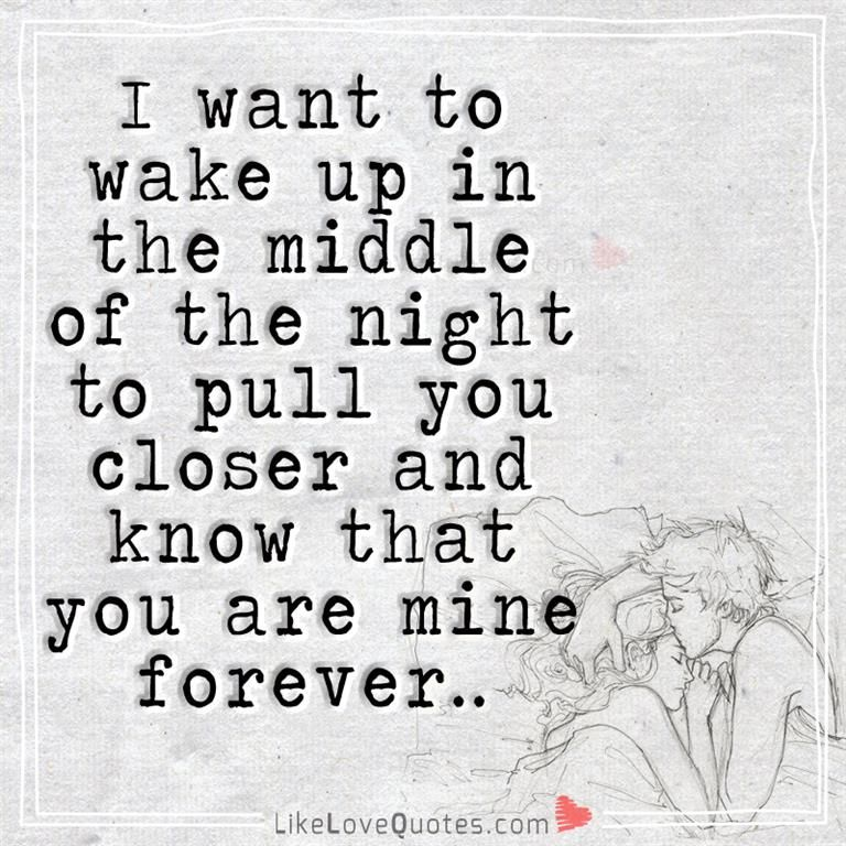 I Want To Wake Up In The Middle Of The Night To Pull You Closer And Know That You Are Mine Forever Good Life Quotes Forever Quotes Romantic Quotes