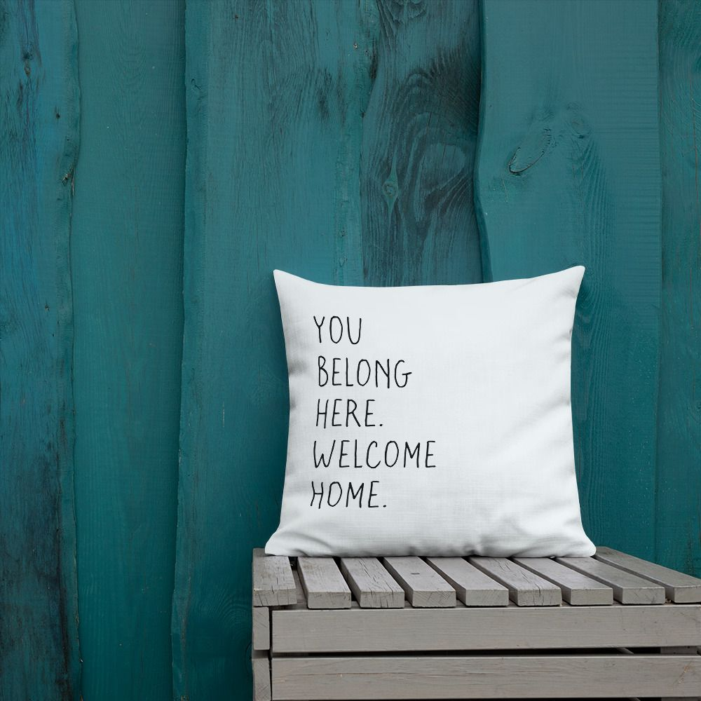 You Belong Here. Welcome Home. A Pillow That Helps You