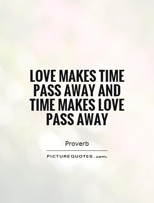 Love Makes Time Pass Away And Time Makes Love Pass Away Picture Best Quotes About Time Passing