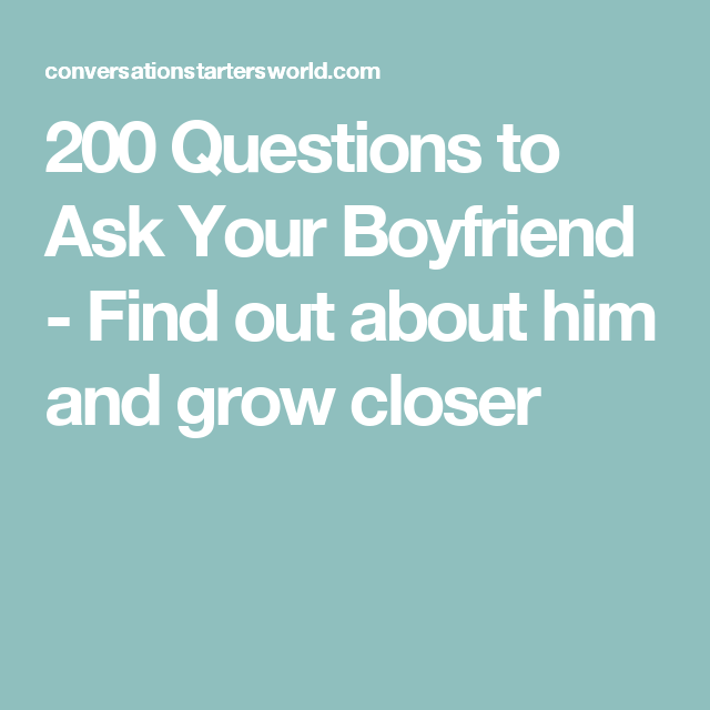 200 Questions To Ask Your Boyfriend