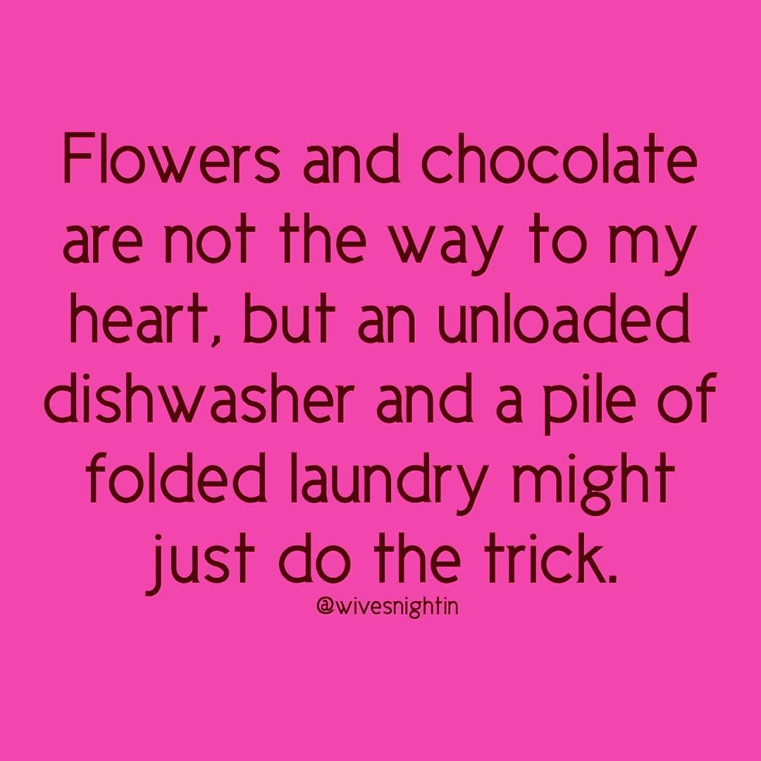 Flowers And Chocolate Are Not The Way To My Heart But An Unloaded Dishwasher And A Pile Of Folded Husband Quotes Funny Husband Humor Funny Relationship Quotes