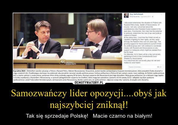 Samozwańczy lider opozycji....obyś jak najszybciej zniknął! – Tak się sprzedaje Polskę!   Macie czarno na białym!