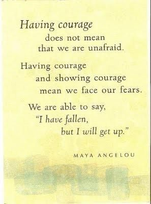 """Having courage does not mean we are unafraid. Having courage and showing courage means we face our fears. We are able to say, 'I have fallen, but I will get up.' "" -Maya Angelou"