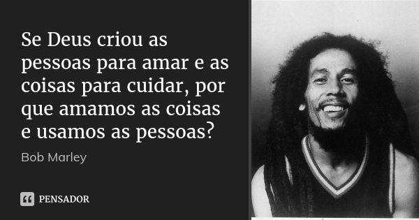 Frases De Bob Marley: Se Deus Criou As Pessoas Para Amar E As Coisas Para Cuidar
