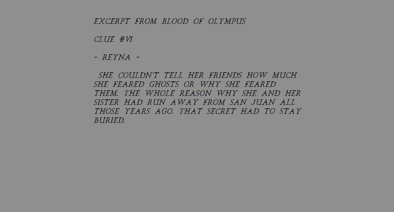 Rick Riordan sent out boxes of Heroes of Olympus stuff and each contained a clue. You can look up the videos on YouTube but I'll post them here. I don't know if they'll be more. This is just what I've found so far. If you can't read it, comment below and I'll tell you.