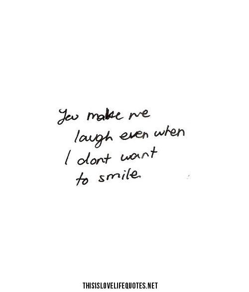 You Make Me Laugh Even When I Don't Want To Smile Quotes Stunning You Make Me Laugh When I Dont Even Want To Smile