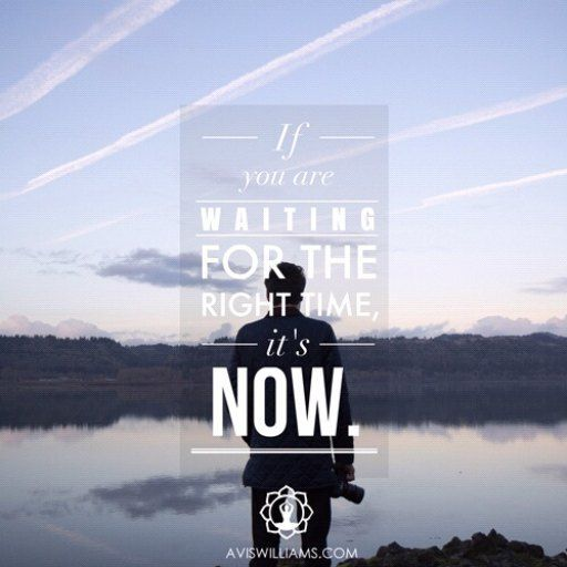 If you are waiting for the right time it's now