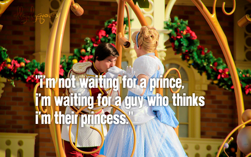 I'm waiting for a guy who thinks I'm his princess.