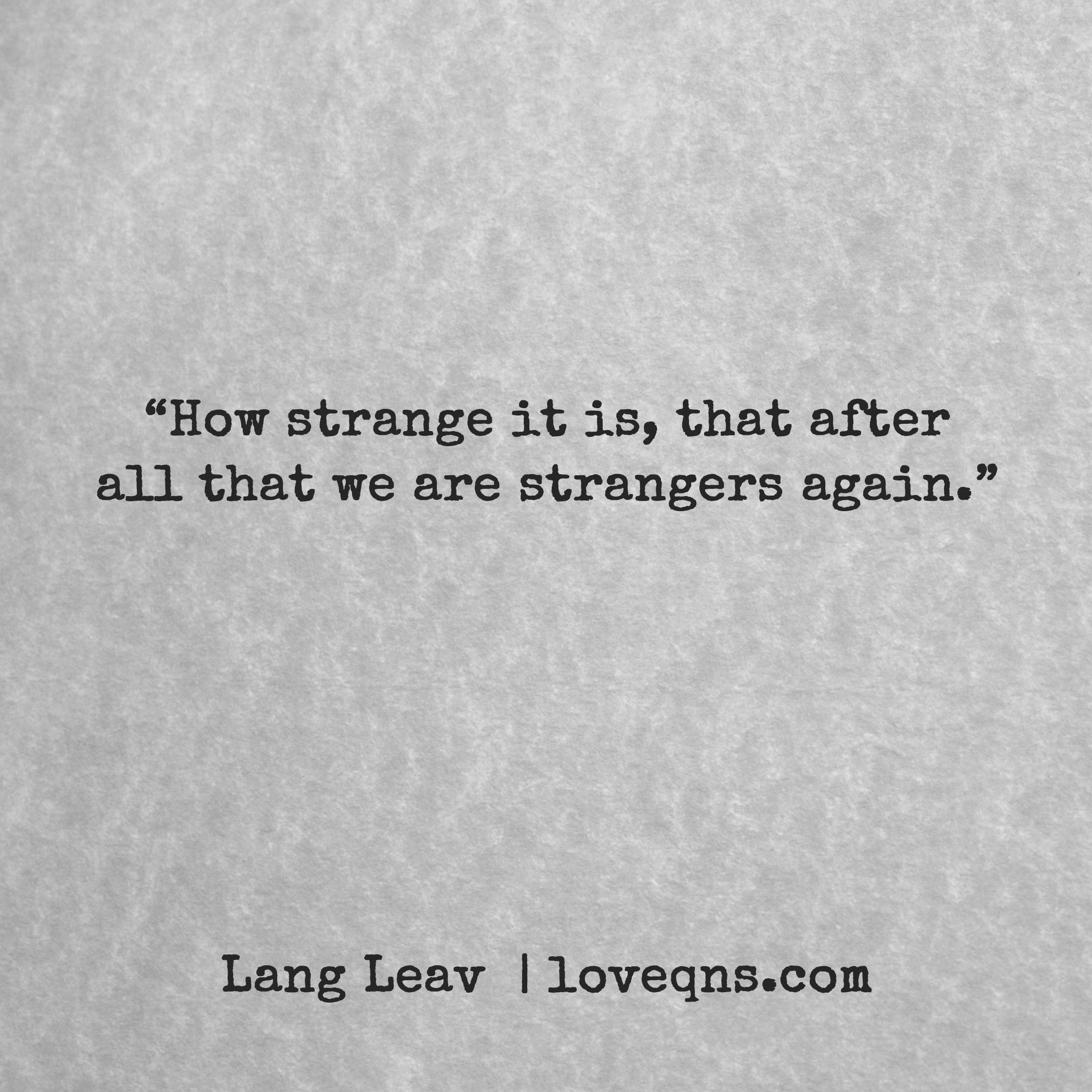 """How strange it is that after all that we are strangers again Greatest Quotes"