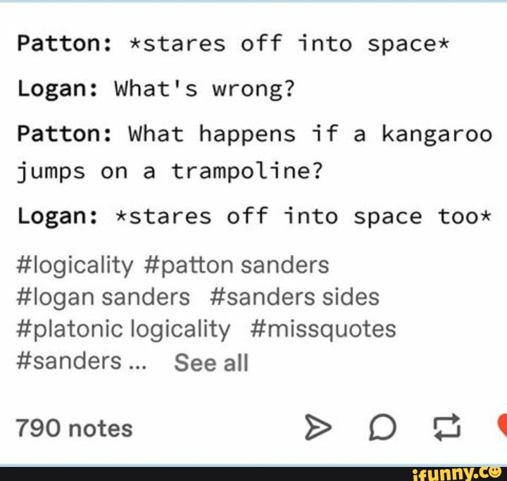 Patton: *stares off into space* Logan: What's wrong? Patton: what happens if a kangaroo jumps on a trampoline? Logan: *stares off into space too* #Iogicality #patton sanders #logan sanders #sanders sides #platonic logicality #missquotes #sanders See all – popular memes on the site iFunny.co #space #animalsnature #sanderssides #pattonsanders #logansanders #incorrectquotes #tumblr #whats #happens #kangaroo #jumps #space #sanders #sides #logicality #see #pic