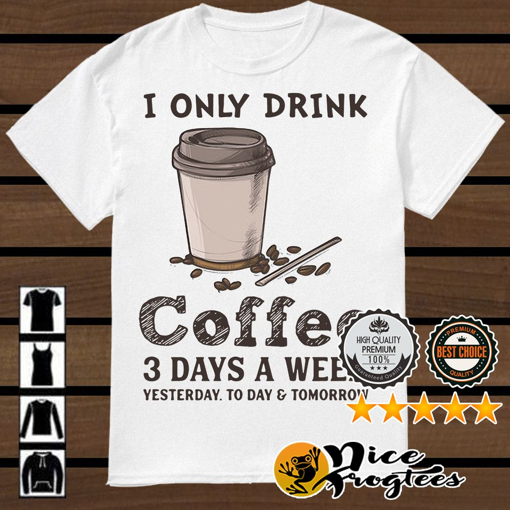 I Only Drink Coffee 3 Days A Week Yesterday Today And Tomorrow Shirt Yesterday And Today Inspirational Shirt Coffee Drinks