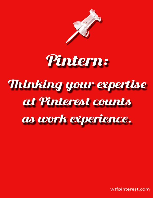 Pintern:  Thinking your expertise at Pinterest counts as work experience.